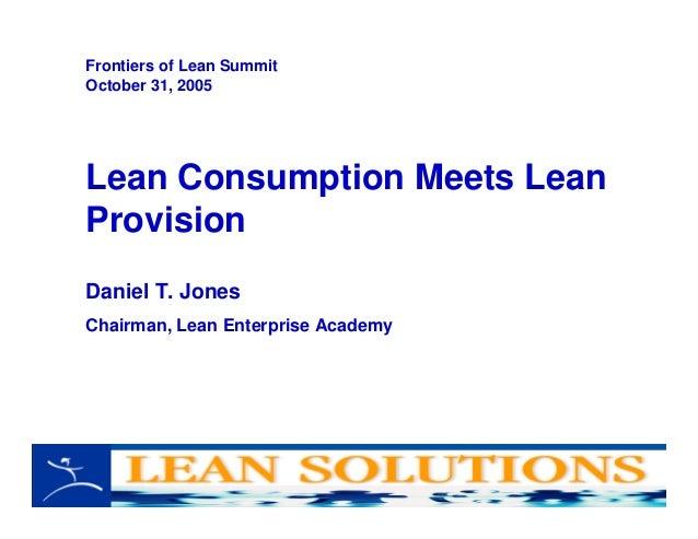 Lean Consumption Meets Lean Provision Daniel T. Jones Chairman, Lean Enterprise Academy Frontiers of Lean Summit October 3...