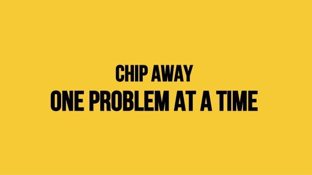 Chip away One problem at a time