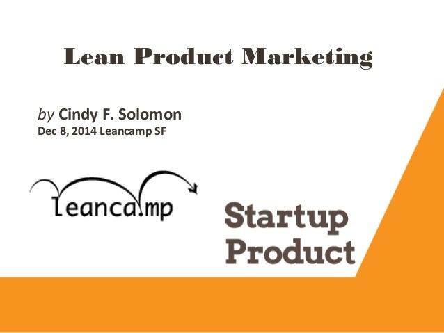 Lean Product Marketing byCindy F. Solomon Dec 8, 2014 Leancamp SF