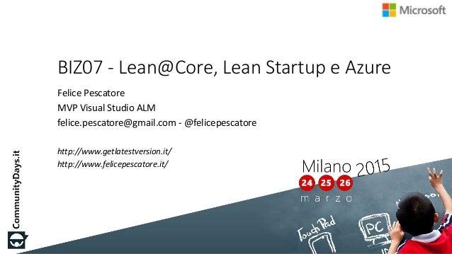 BIZ07 - Lean@Core, Lean Startup e Azure Felice Pescatore MVP Visual Studio ALM felice.pescatore@gmail.com - @felicepescato...