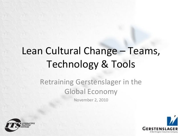 Lean Cultural Change – Teams, Technology & Tools Retraining Gerstenslager in the Global Economy November 2, 2010