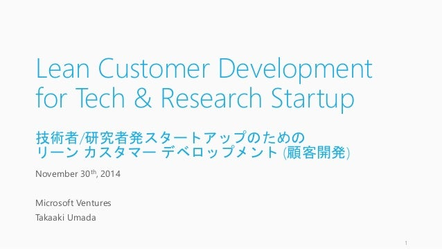 Lean Customer Development  for Tech & Research Startup  技術者/研究者発スタートアップのための  リーンカスタマーデベロップメント(顧客開発)  November 30th, 2014  ...