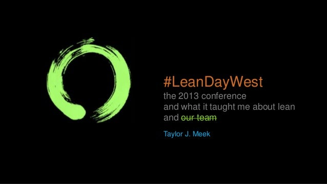 #LeanDayWest the 2013 conference and what it taught me about lean and our team Taylor J. Meek