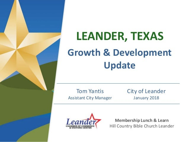 LEANDER, TEXAS Growth & Development Update Tom Yantis Assistant City Manager City of Leander January 2018 Membership Lunch...