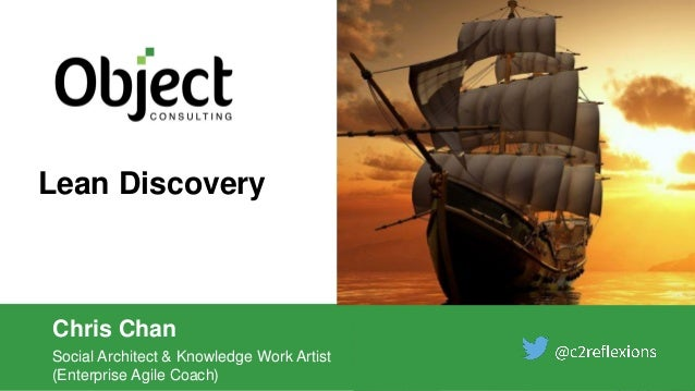 Lean Discovery Chris Chan Social Architect & Knowledge Work Artist (Enterprise Agile Coach)