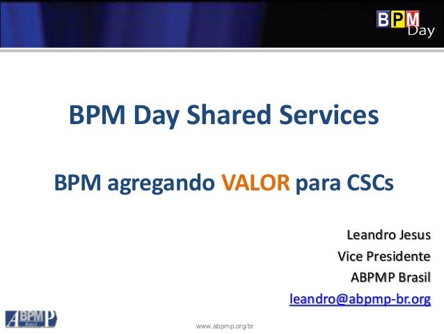 www.abpmp.org/br BPM Day Shared Services BPM agregando VALOR para CSCs Leandro Jesus Vice Presidente ABPMP Brasil leandro@...