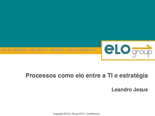 RIO DE JANEIRO – SÃO PAULO – BRASÍLIA – BELO HORIZONTE Copyright © ELO Group 2012 - Confidencial Processos como elo entre ...
