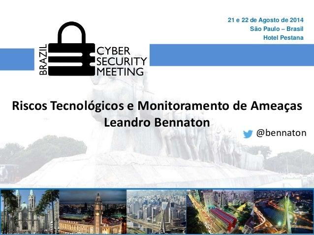 Riscos Tecnológicos e Monitoramento de Ameaças  Leandro Bennaton  21 e 22 de Agosto de 2014  São Paulo – Brasil  Hotel Pes...