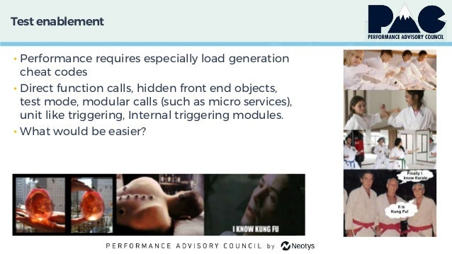 Test enablement • Performance requires especially load generation cheat codes • Direct function calls, hidden front end ob...