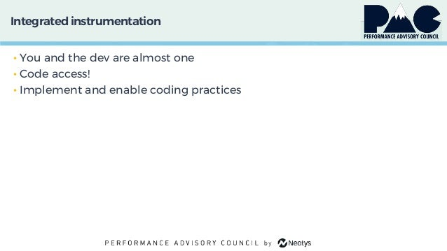 Integratedinstrumentation • You and the dev are almost one • Code access! • Implement and enable coding practices