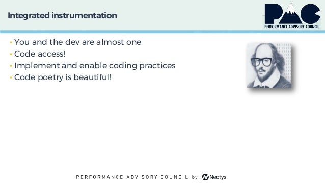 Integratedinstrumentation • You and the dev are almost one • Code access! • Implement and enable coding practices • Code p...