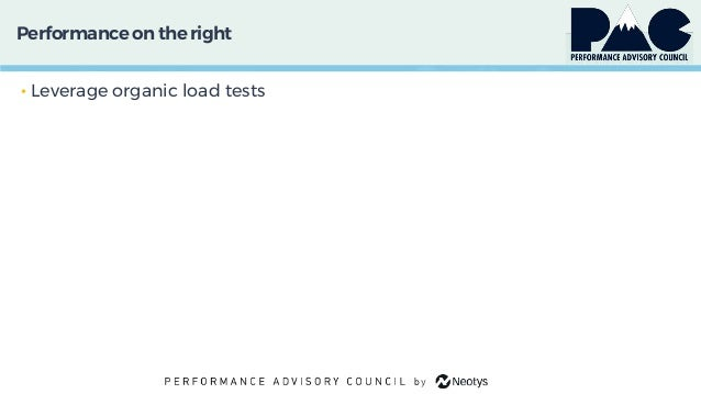 Performanceon theright • Leverage organic load tests