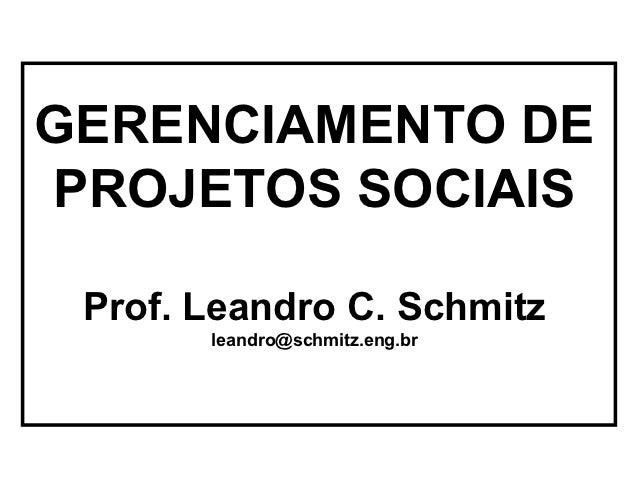 GERENCIAMENTO DEPROJETOS SOCIAIS Prof. Leandro C. Schmitz       leandro@schmitz.eng.br