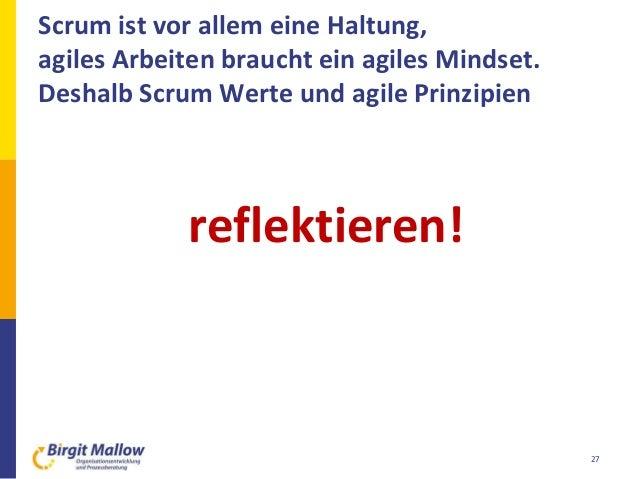 27 Scrum ist vor allem eine Haltung, agiles Arbeiten braucht ein agiles Mindset. Deshalb Scrum Werte und agile Prinzipien ...
