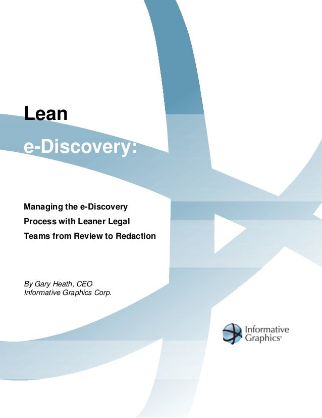 Leane-Discovery:Managing the e-DiscoveryProcess with Leaner LegalTeams from Review to RedactionBy Gary Heath, CEOInformati...