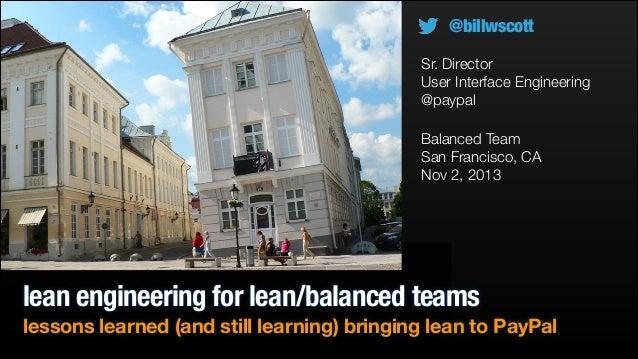 @billwscott Sr. Director User Interface Engineering @paypal Balanced Team San Francisco, CA Nov 2, 2013  lean engineering ...