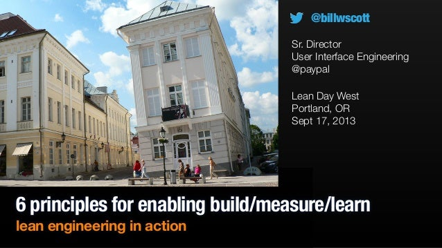 6 principles for enabling build/measure/learn lean engineering in action Lean Day West Portland, OR Sept 17, 2013 @billwsc...