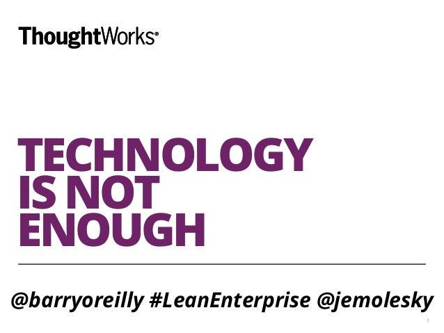 TECHNOLOGY  IS NOT  ENOUGH  @barryoreilly #LeanEnterprise @jemolesky  1