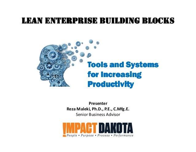 Presenter Reza Maleki, Ph.D., P.E., C.Mfg.E. Senior Business Advisor LEAN ENTERPRISE BUILDING BLOCKSLEAN ENTERPRISE BUILDI...