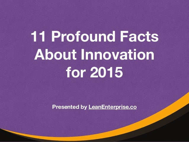 11 Profound Facts  About Innovation  for 2015  Presented by LeanEnterprise.co