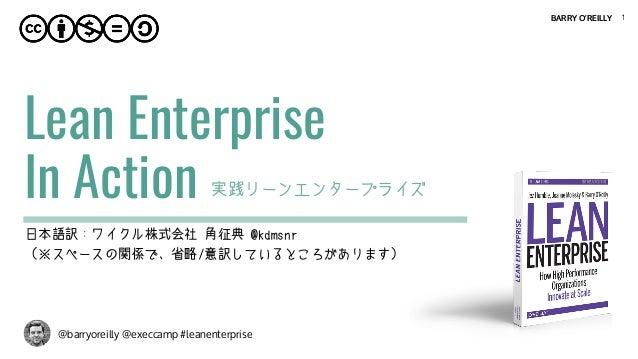BARRY O'REILLY @barryoreilly @execcamp #leanenterprise Lean Enterprise  In Action 1 実践リーンエンタープライズ 日本語訳:ワイクル株式会社 角征典 @kdms...