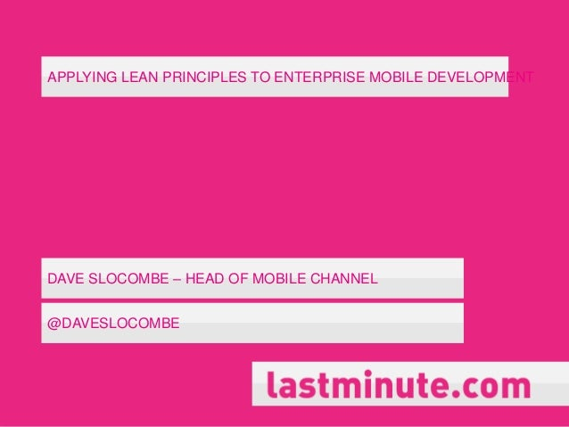 APPLYING LEAN PRINCIPLES TO ENTERPRISE MOBILE DEVELOPMENTDAVE SLOCOMBE – HEAD OF MOBILE CHANNEL@DAVESLOCOMBE