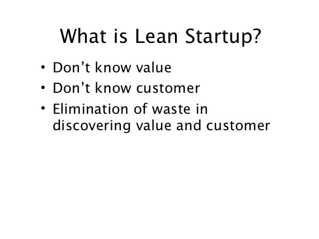 What is Lean Startup?• Don't know value• Don't know customer• Elimination of waste in  discovering value and customer