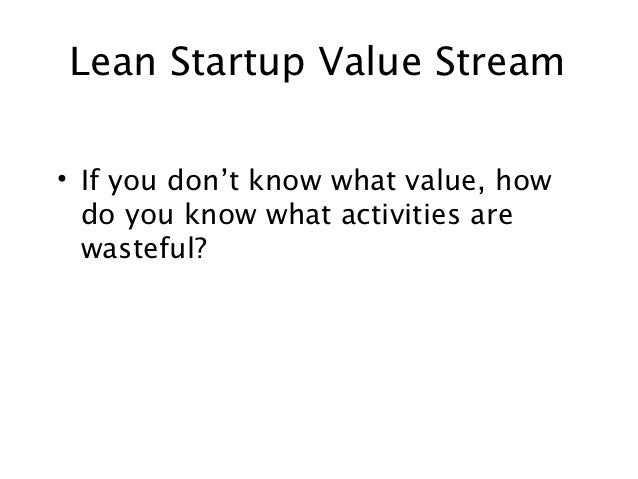 Lean Startup Value Stream• If you don't know what value, how  do you know what activities are  wasteful?