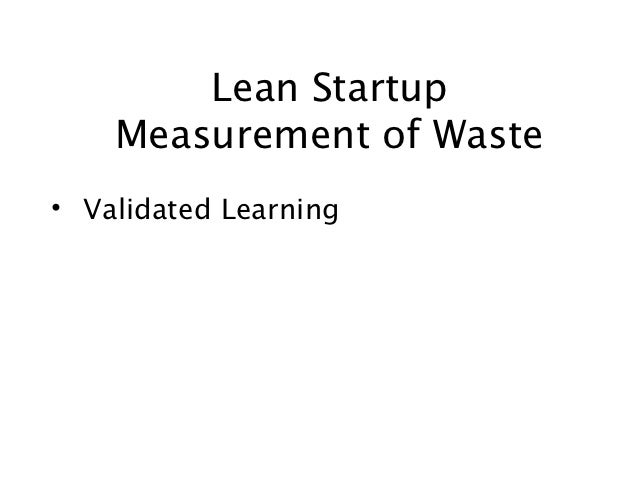 Lean Startup    Measurement of Waste• Validated Learning