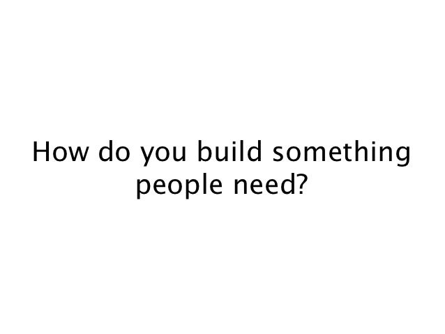 How do you build something      people need?
