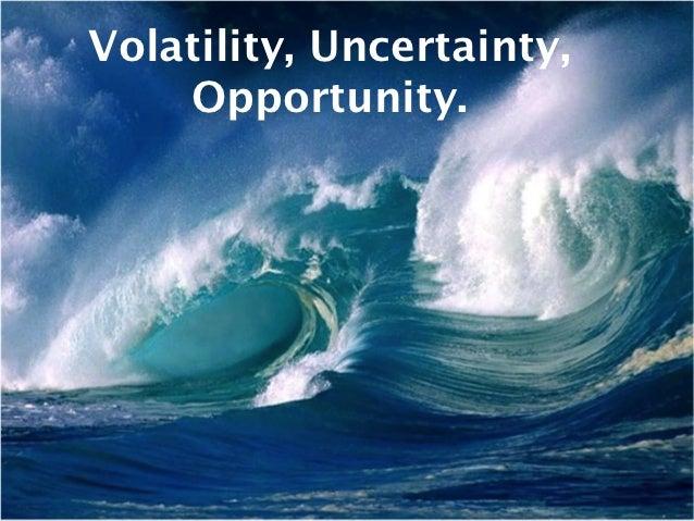 Volatility, Uncertainty,    Opportunity.