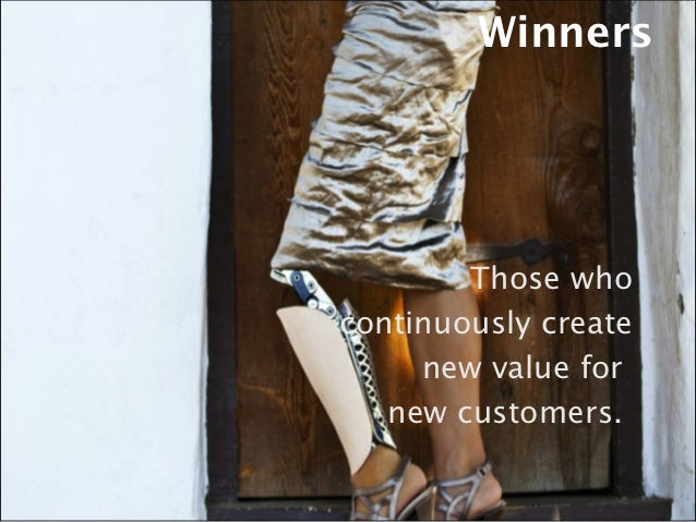 Winners        Those whocontinuously create     new value for   new customers.