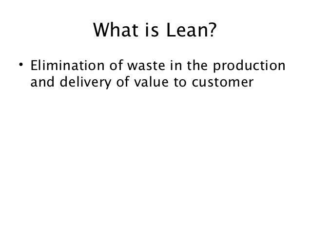 What is Lean?• Elimination of waste in the production  and delivery of value to customer