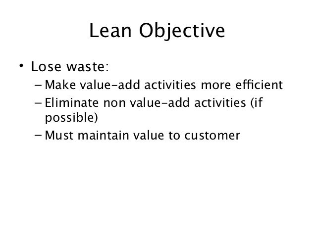Lean Objective• Lose waste:  – Make value-add activities more efficient  – Eliminate non value-add activities (if    possi...