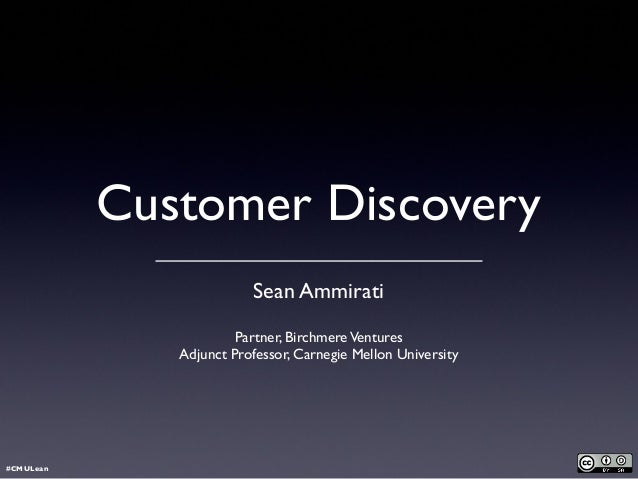 Customer Discovery Sean Ammirati Partner, BirchmereVentures Adjunct Professor, Carnegie Mellon University #CMULean