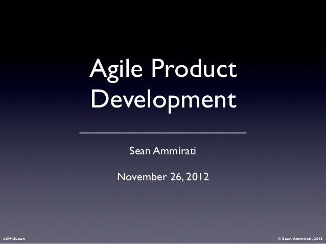 Agile Product           Development               Sean Ammirati             November 26, 2012#CMULean                     ...