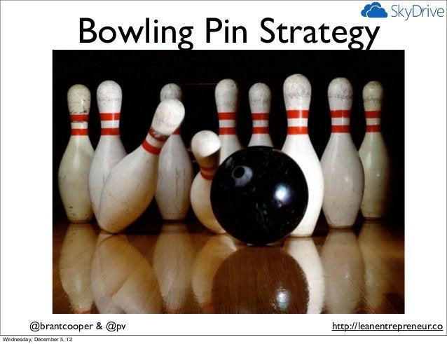 Bowling Pin Strategy         @brantcooper & @pv                 http://leanentrepreneur.coWednesday, December 5, 12