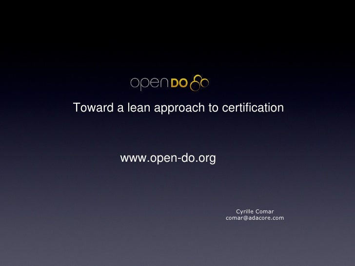 Toward a lean approach to certification Cyrille Comar [email_address] www.open-do.org