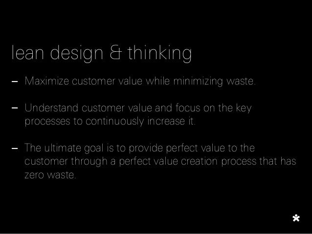 lean design & thinking - Maximize customer value while minimizing waste. ! - Understand customer value and focus on the ke...