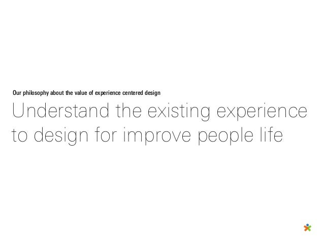Our philosophy about the value of experience centered design Understand the existing experience to design for improve peop...