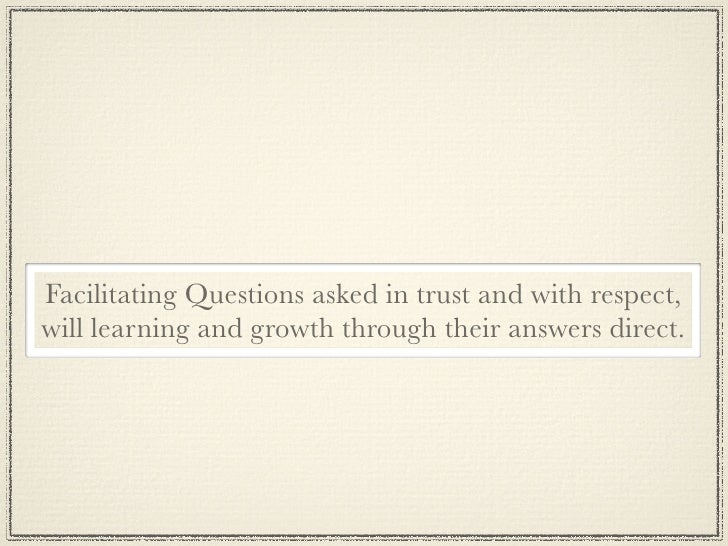 facilitation questions A facilitator prepares, then asks, questions to which group members respond the facilitator may want to explain the purpose and outline the stages, both to help participants stay on task and learn a process they too can use.