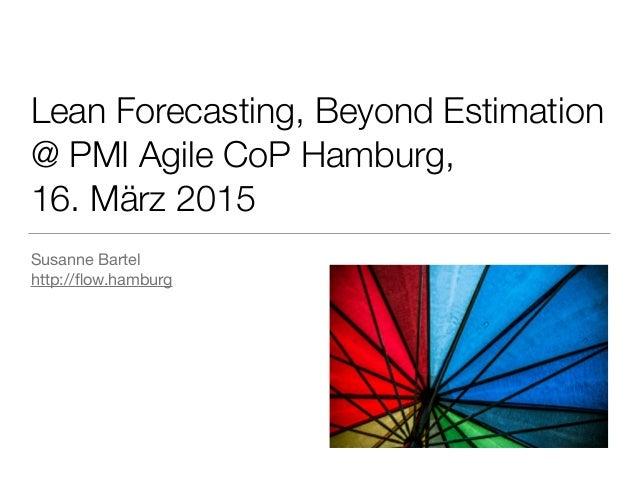 Lean Forecasting, Beyond Estimation @ PMI Agile CoP Hamburg, 16. März 2015 Susanne Bartel  http://flow.hamburg