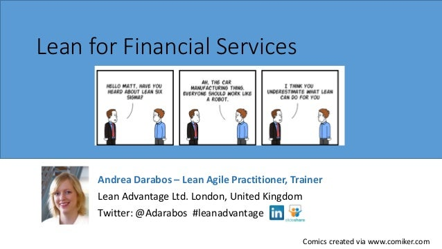 Lean for Financial Services  Andrea Darabos – Lean Agile Practitioner, Trainer Lean Advantage Ltd. London, United Kingdom ...