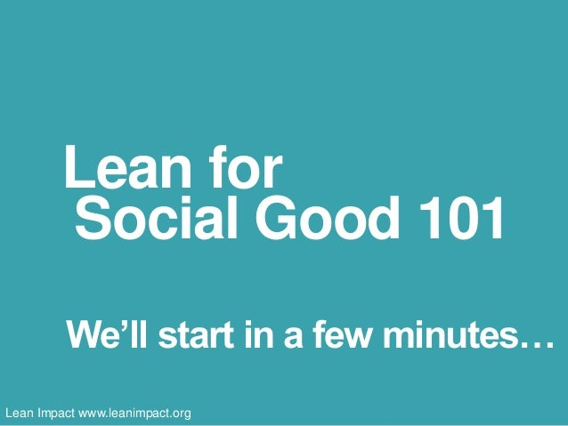 Lean for Social Good 101 We'll start in a few minutes… Lean Impact www.leanimpact.org