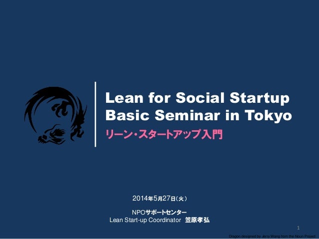 1 Dragon designed by Jerry Wang from the Noun Project リーン・スタートアップ入門 Lean for Social Startup Basic Seminar in Tokyo 2014年5月...