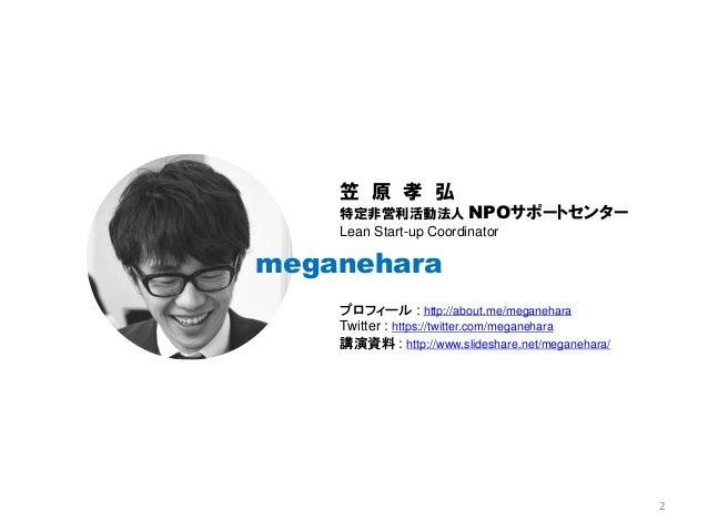 meganehara 笠 原 孝 弘 特定非営利活動法人 NPOサポートセンター Lean Start-up Coordinator プロフィール : http://about.me/meganehara Twitter : https://t...
