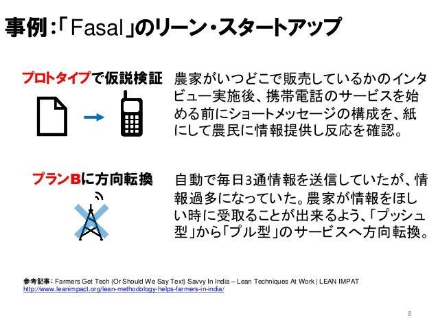 プロトタイプで仮説検証 8 事例:「Fasal」のリーン・スタートアップ 農家がいつどこで販売しているかのインタ ビュー実施後、携帯電話のサービスを始 める前にショートメッセージの構成を、紙 にして農民に情報提供し反応を確認。 プランBに方向転...