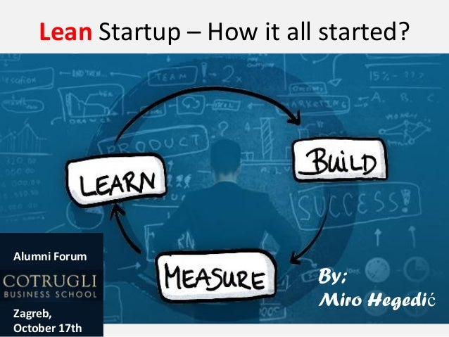 Lean Startup – How it all started?  Alumni Forum  Zagreb, October 17th  By; Miro Hegedić