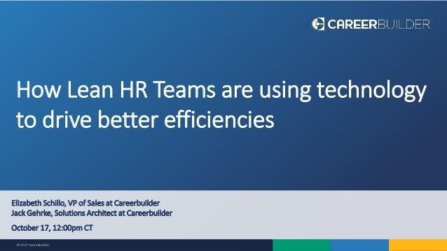 © 2017 CareerBuilder How Lean HR Teams are using technology to drive better efficiencies Elizabeth Schillo, VP of Sales at...