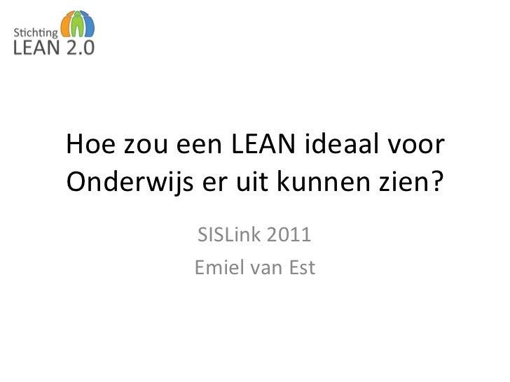 Hoe zou een LEAN ideaal voor Onderwijs er uit kunnen zien? SISLink 2011 Emiel van Est